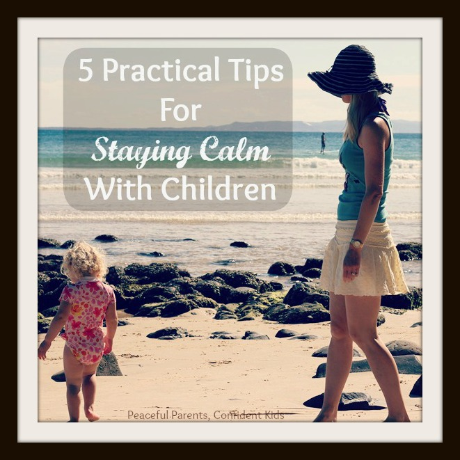 5 Practical Tips For Staying Calm With Children ~ Peaceful Parents, Confident Kids