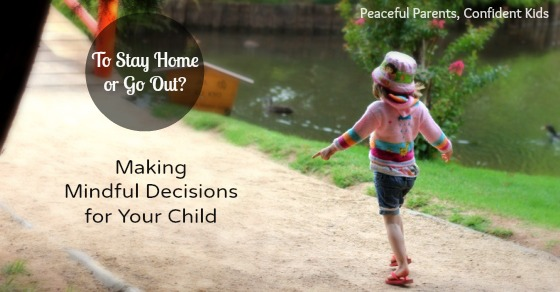 To Stay Home or Go Out? Making a Mindful Decision for Your Child ~ Peaceful parents, confident Kids