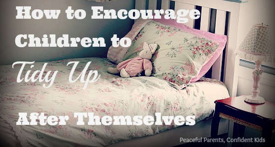 How to Encourage Children to Tidy Up After Themselves ~ Peaceful parents, Confident Kids