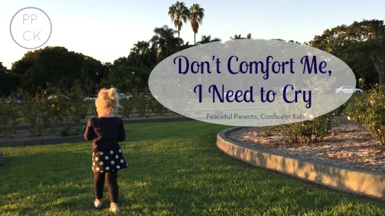 Don't Comfort Me, I Need to Cry ~ Peaceful Parents, Confident Kids