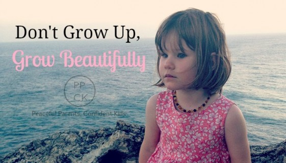 Don't Grow Up, Grow Beautifullly ~ Peaceful Parents, Confident Kids