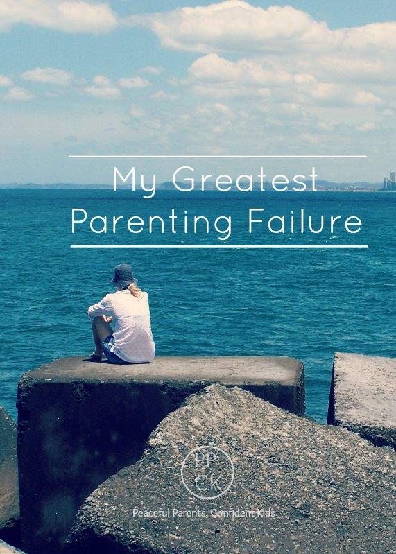 My Greatest Parenting Failure ~ Peaceful Parents, Confident Kids