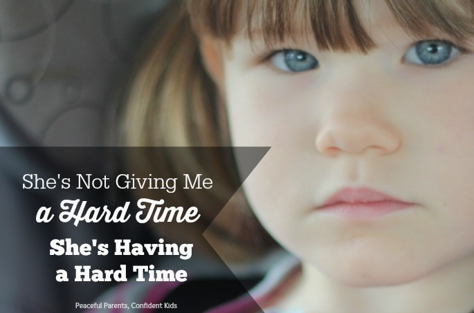 My Daughter is Not Giving Me a Hard Time, She is Having a Hard Time ~ Peaceful Parents, Confident Kids